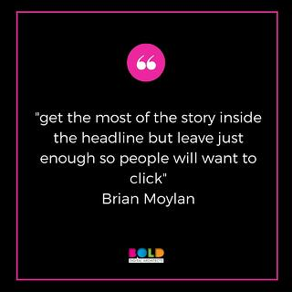 """get the most of the story inside the headline but leave just enough so people will want to click"" - Brian Moylan"
