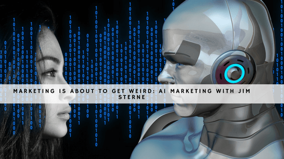 Marketing is about to get weird- AI Marketing with Jim Sterne-1