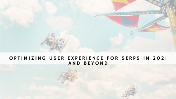 Optimizing user experience for SERPs in 2021 and beyond