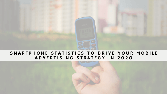 Smartphone Statistics To Drive Your Mobile Advertising Strategy In 2020 (1)