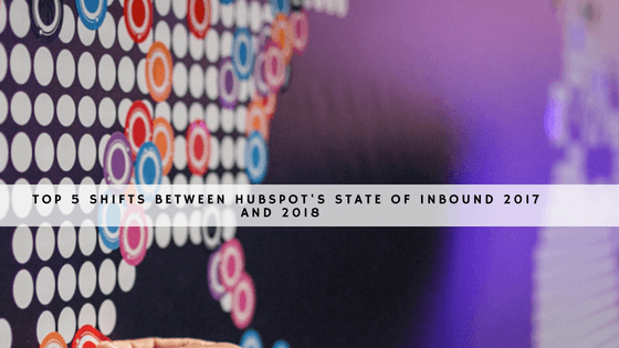 Top 5 Shifts Between HubSpot's State of Inbound 2017 and 2018 header
