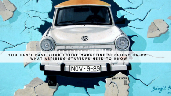 You can't base your entire marketing strategy on PR - what aspiring startups need to know